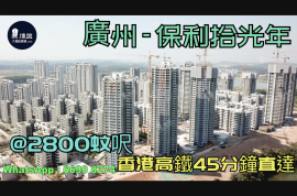 保利拾光年_廣州 首期5萬(減) @2800蚊呎 香港高鐵45分鐘直達 香港銀行按揭 (實景航拍)