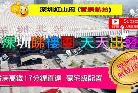 紅山府_深圳 首期5萬(減) 香港高鐵17分鐘直達 深圳雙地鐵無縫接駁 (實景航拍)
